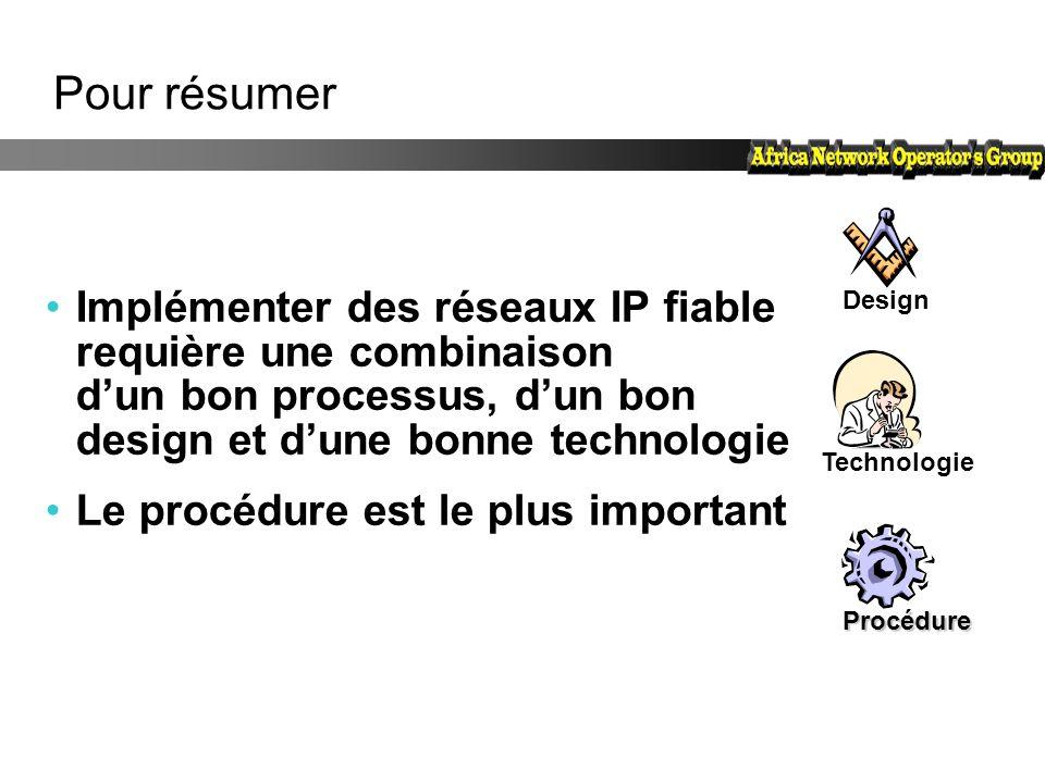 Pour résumer Implémenter des réseaux IP fiable requière une combinaison d'un bon processus, d'un bon design et d'une bonne technologie Le procédure es