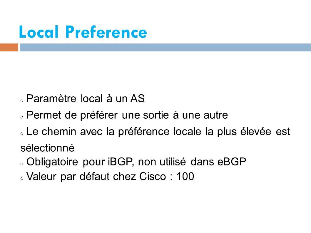 Local Preference o Paramètre local à un AS o Permet de préférer une sortie à une autre o Le chemin avec la préférence locale la plus élevée est sélectionné o Obligatoire pour iBGP, non utilisé dans eBGP o Valeur par défaut chez Cisco : 100