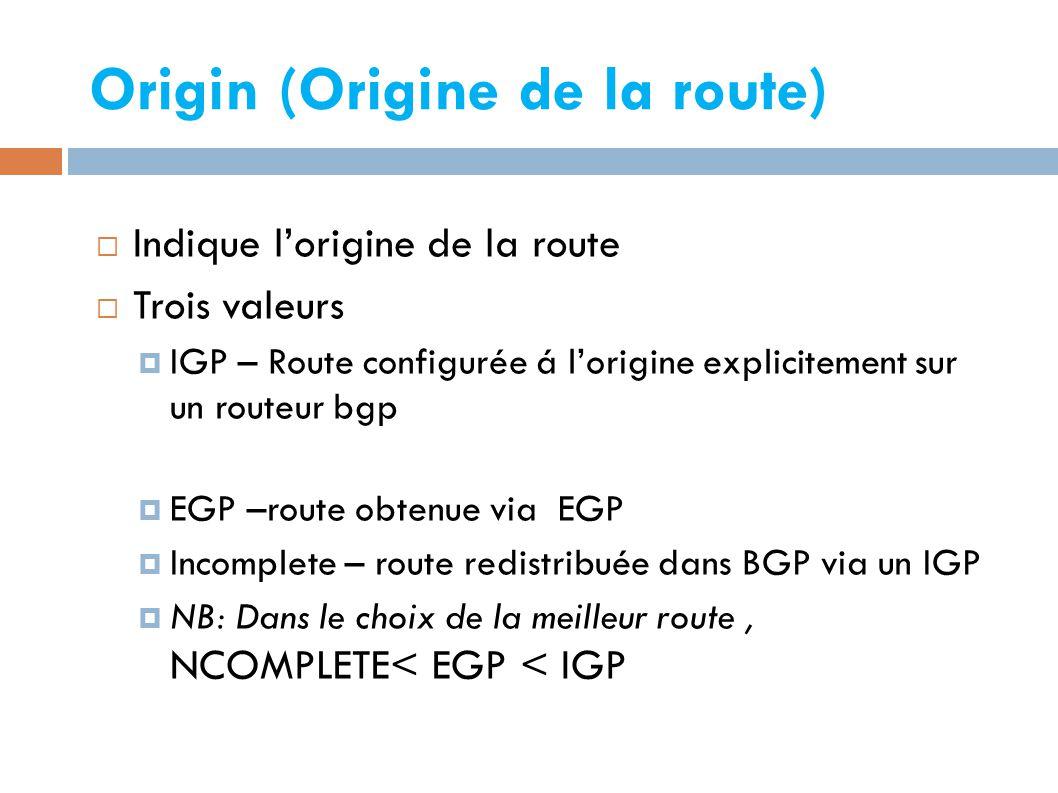 Origin (Origine de la route)   Indique l'origine de la route  Trois valeurs  IGP – Route configurée á l'origine explicitement sur un routeur bgp  EGP –route obtenue via EGP  Incomplete – route redistribuée dans BGP via un IGP  NB: Dans le choix de la meilleur route, NCOMPLETE< EGP < IGP