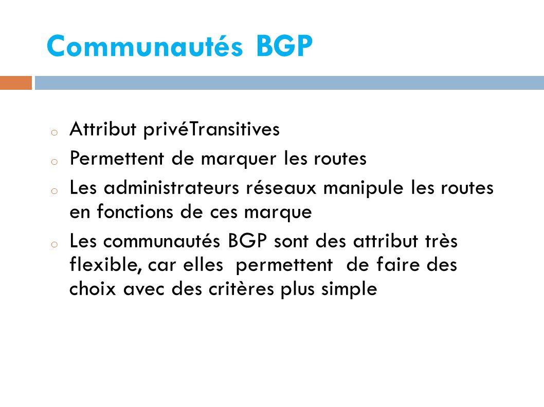 Communautés BGP o Attribut privéTransitives o Permettent de marquer les routes o Les administrateurs réseaux manipule les routes en fonctions de ces marque o Les communautés BGP sont des attribut très flexible, car elles permettent de faire des choix avec des critères plus simple
