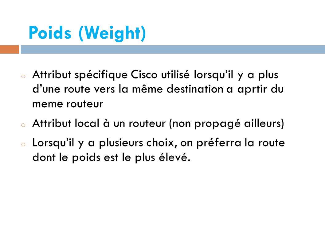 Poids (Weight)  o Attribut spécifique Cisco utilisé lorsqu'il y a plus d'une route vers la même destination a aprtir du meme routeur o Attribut local à un routeur (non propagé ailleurs) o Lorsqu'il y a plusieurs choix, on préferra la route dont le poids est le plus élevé.