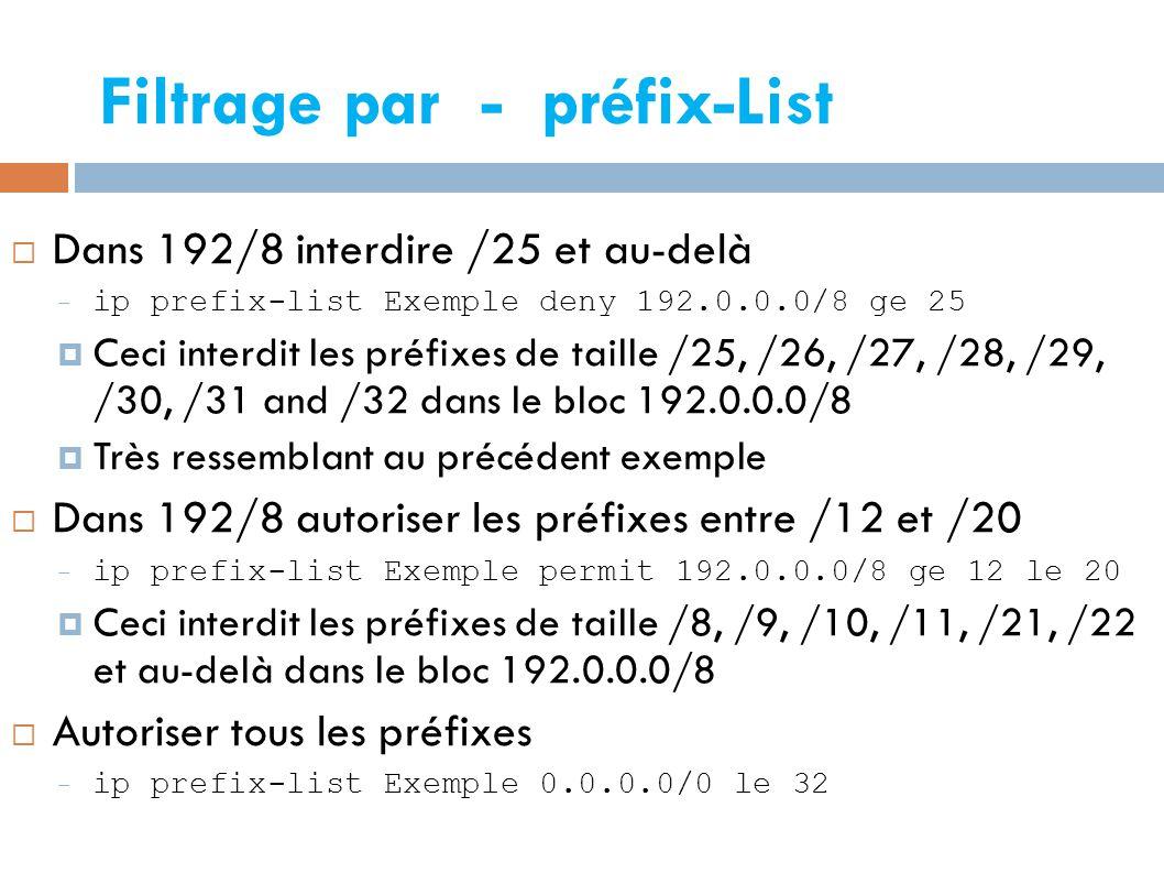  Dans 192/8 interdire /25 et au-delà – ip prefix-list Exemple deny 192.0.0.0/8 ge 25  Ceci interdit les préfixes de taille /25, /26, /27, /28, /29, /30, /31 and /32 dans le bloc 192.0.0.0/8  Très ressemblant au précédent exemple  Dans 192/8 autoriser les préfixes entre /12 et /20 – ip prefix-list Exemple permit 192.0.0.0/8 ge 12 le 20  Ceci interdit les préfixes de taille /8, /9, /10, /11, /21, /22 et au-delà dans le bloc 192.0.0.0/8  Autoriser tous les préfixes – ip prefix-list Exemple 0.0.0.0/0 le 32 Filtrage par - préfix-List
