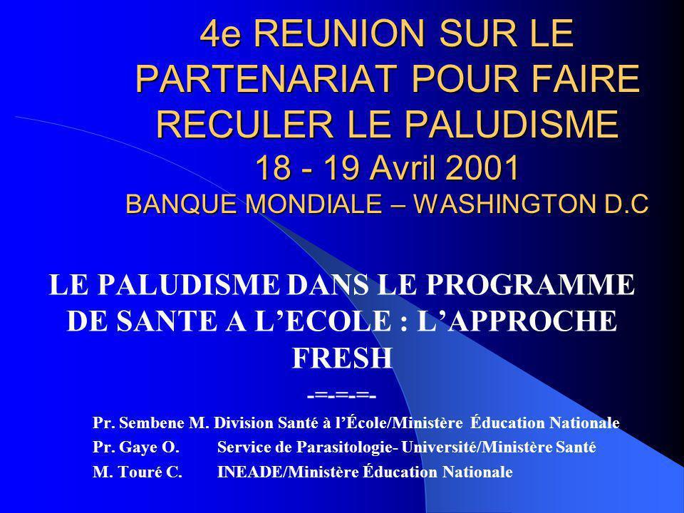 4e REUNION SUR LE PARTENARIAT POUR FAIRE RECULER LE PALUDISME 18 - 19 Avril 2001 BANQUE MONDIALE – WASHINGTON D.C LE PALUDISME DANS LE PROGRAMME DE SANTE A L'ECOLE : L'APPROCHE FRESH -=-=-=- Pr.