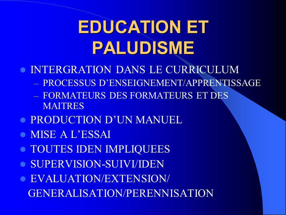 EDUCATION ET PALUDISME INTERGRATION DANS LE CURRICULUM – PROCESSUS D'ENSEIGNEMENT/APPRENTISSAGE – FORMATEURS DES FORMATEURS ET DES MAITRES PRODUCTION D'UN MANUEL MISE A L'ESSAI TOUTES IDEN IMPLIQUEES SUPERVISION-SUIVI/IDEN EVALUATION/EXTENSION/ GENERALISATION/PERENNISATION