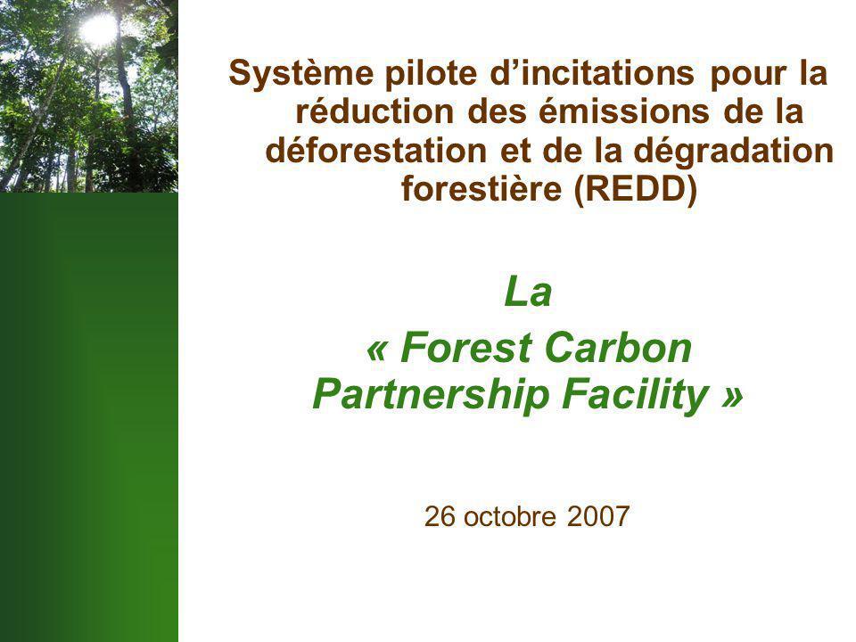 Système pilote d'incitations pour la réduction des émissions de la déforestation et de la dégradation forestière (REDD) La « Forest Carbon Partnership Facility » 26 octobre 2007