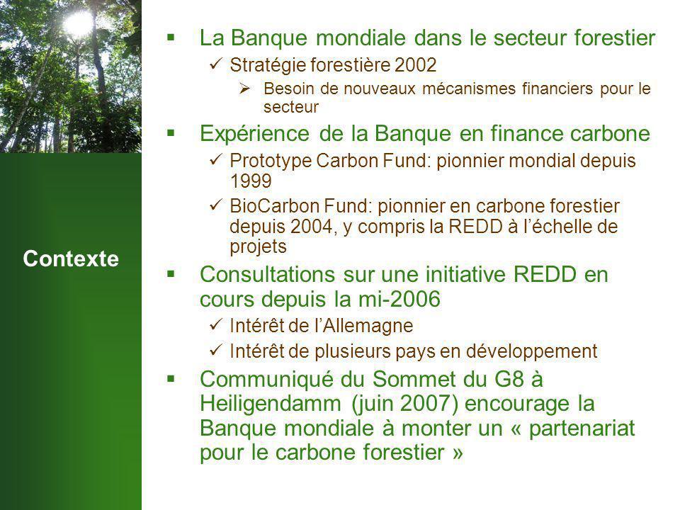 Contexte  La Banque mondiale dans le secteur forestier Stratégie forestière 2002  Besoin de nouveaux mécanismes financiers pour le secteur  Expérience de la Banque en finance carbone Prototype Carbon Fund: pionnier mondial depuis 1999 BioCarbon Fund: pionnier en carbone forestier depuis 2004, y compris la REDD à l'échelle de projets  Consultations sur une initiative REDD en cours depuis la mi-2006 Intérêt de l'Allemagne Intérêt de plusieurs pays en développement  Communiqué du Sommet du G8 à Heiligendamm (juin 2007) encourage la Banque mondiale à monter un « partenariat pour le carbone forestier »