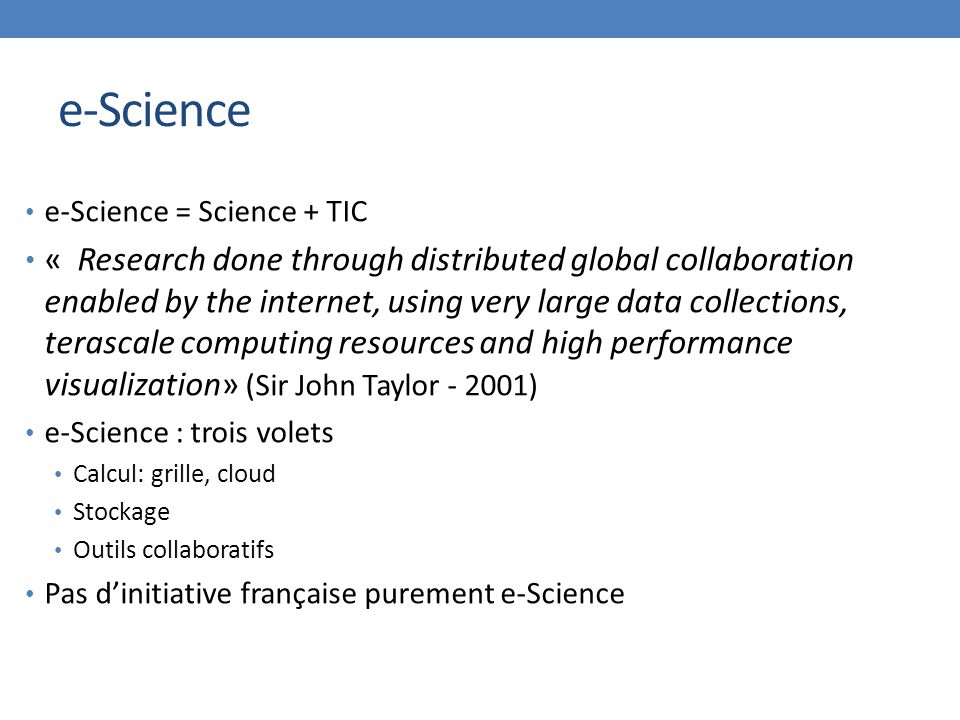 e-Science e-Science = Science + TIC « Research done through distributed global collaboration enabled by the internet, using very large data collections, terascale computing resources and high performance visualization» (Sir John Taylor - 2001) e-Science : trois volets Calcul: grille, cloud Stockage Outils collaboratifs Pas d'initiative française purement e-Science