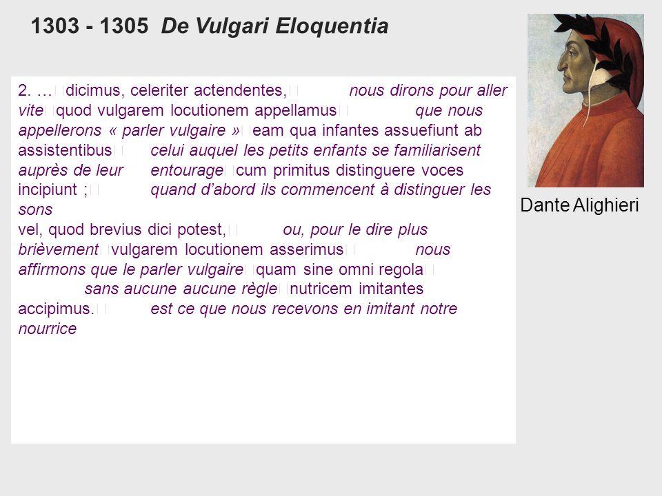 1303 - 1305 De Vulgari Eloquentia Dante Alighieri 2. … dicimus, celeriter actendentes, nous dirons pour aller vite quod vulgarem locutionem appellamus