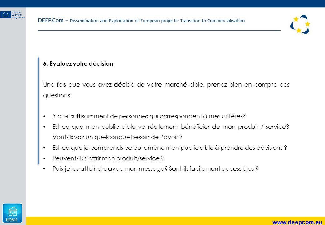 www.deepcom.eu 6. Evaluez votre décision Une fois que vous avez décidé de votre marché cible, prenez bien en compte ces questions : Y a t-il suffisamm