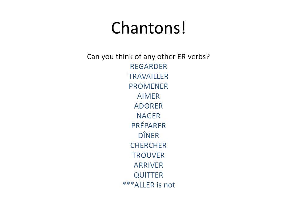 Chantons! Can you think of any other ER verbs? REGARDER TRAVAILLER PROMENER AIMER ADORER NAGER PRÉPARER DÎNER CHERCHER TROUVER ARRIVER QUITTER ***ALLE
