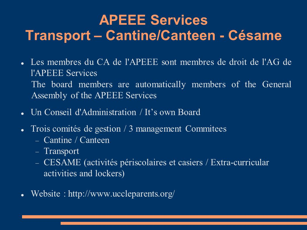APEEE Services Transport – Cantine/Canteen - Césame Les membres du CA de l APEEE sont membres de droit de l AG de l APEEE Services The board members are automatically members of the General Assembly of the APEEE Services Un Conseil d Administration / It's own Board Trois comités de gestion / 3 management Commitees  Cantine / Canteen  Transport  CESAME (activités périscolaires et casiers / Extra-curricular activities and lockers) Website : http://www.uccleparents.org/