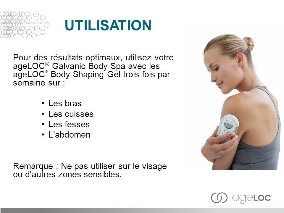 Pour des résultats optimaux, utilisez votre ageLOC ® Galvanic Body Spa avec les ageLOC ® Body Shaping Gel trois fois par semaine sur : Les bras Les cu