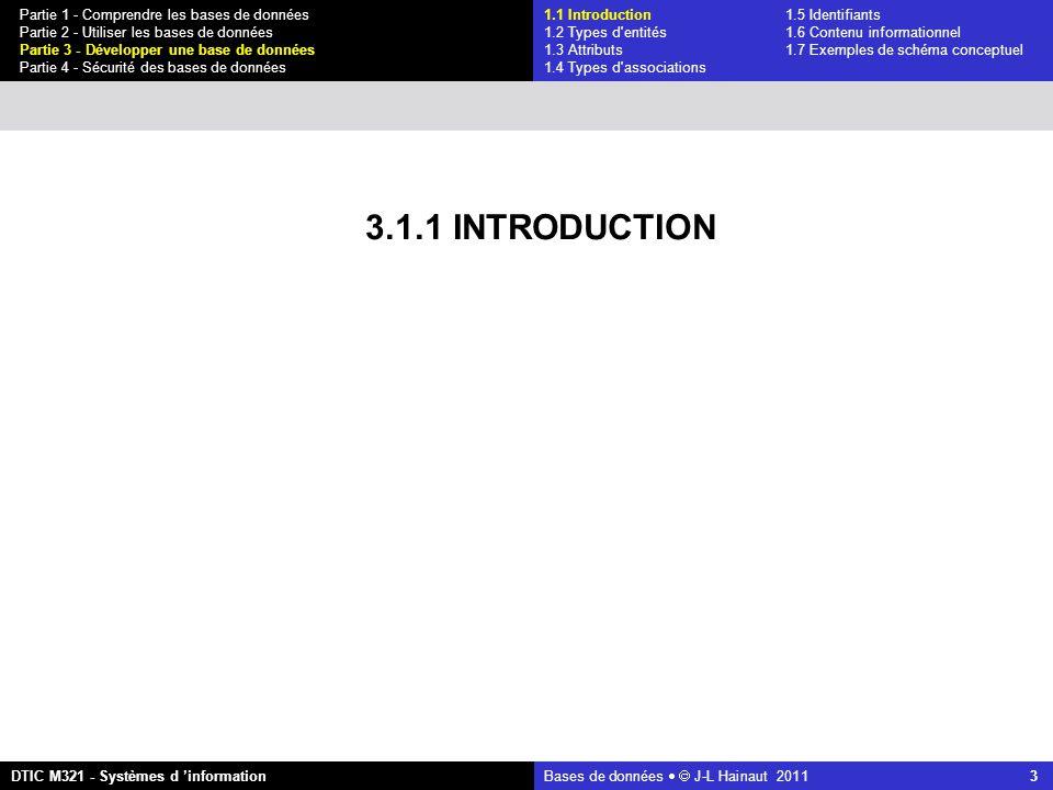 Bases de données   J-L Hainaut 2011 3 Partie 1 - Comprendre les bases de données Partie 2 - Utiliser les bases de données Partie 3 - Développer une base de données Partie 4 - Sécurité des bases de données DTIC M321 - Systèmes d 'information 3.1.1 INTRODUCTION 1.1 Introduction1.5 Identifiants 1.2 Types d entités 1.6 Contenu informationnel 1.3 Attributs 1.7 Exemples de schéma conceptuel 1.4 Types d associations
