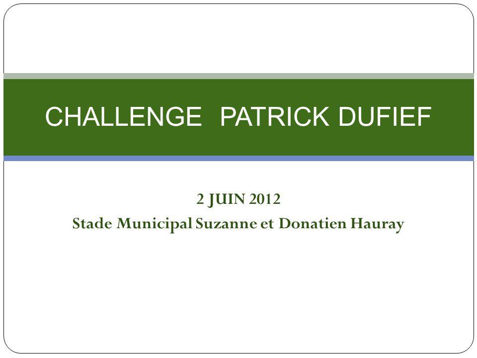 2 JUIN 2012 Stade Municipal Suzanne et Donatien Hauray CHALLENGE PATRICK DUFIEF