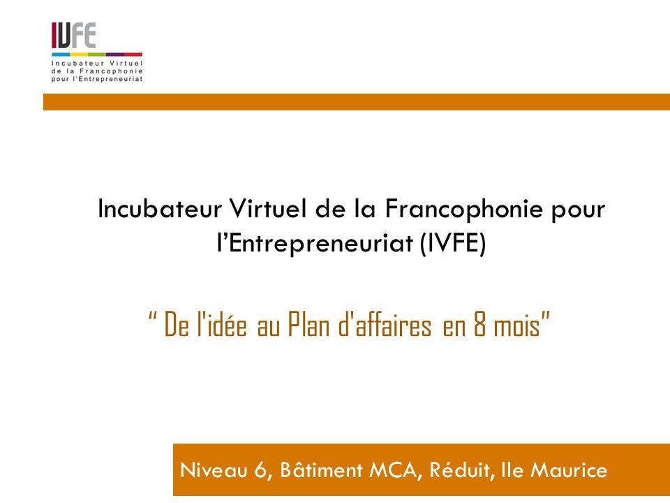 Incubateur Virtuel de la Francophonie pour l'Entrepreneuriat (IVFE) Niveau 6, Bâtiment MCA, Réduit, Ile Maurice De l idée au Plan d affaires en 8 mois