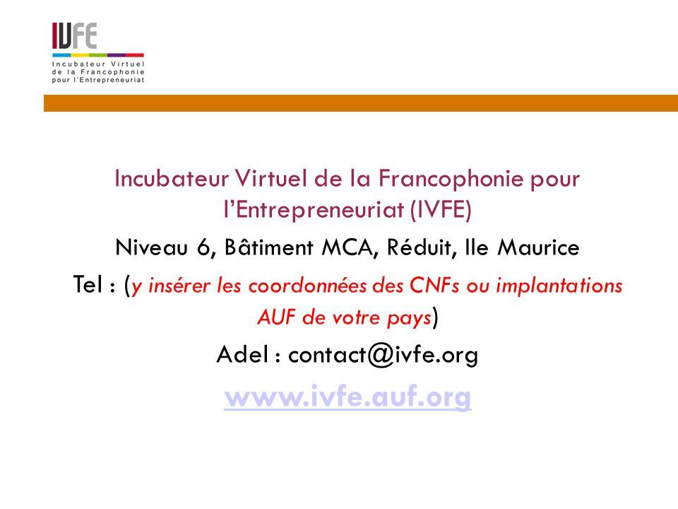 Incubateur Virtuel de la Francophonie pour l'Entrepreneuriat (IVFE) Niveau 6, Bâtiment MCA, Réduit, Ile Maurice Tel : ( y insérer les coordonnées des CNFs ou implantations AUF de votre pays ) Adel : contact@ivfe.org www.ivfe.auf.org 16