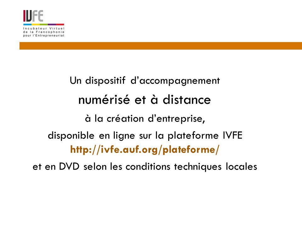 4  Un dispositif d'accompagnement  numérisé et à distance  à la création d'entreprise,  disponible en ligne sur la plateforme IVFE http://ivfe.auf.org/plateforme/  et en DVD selon les conditions techniques locales
