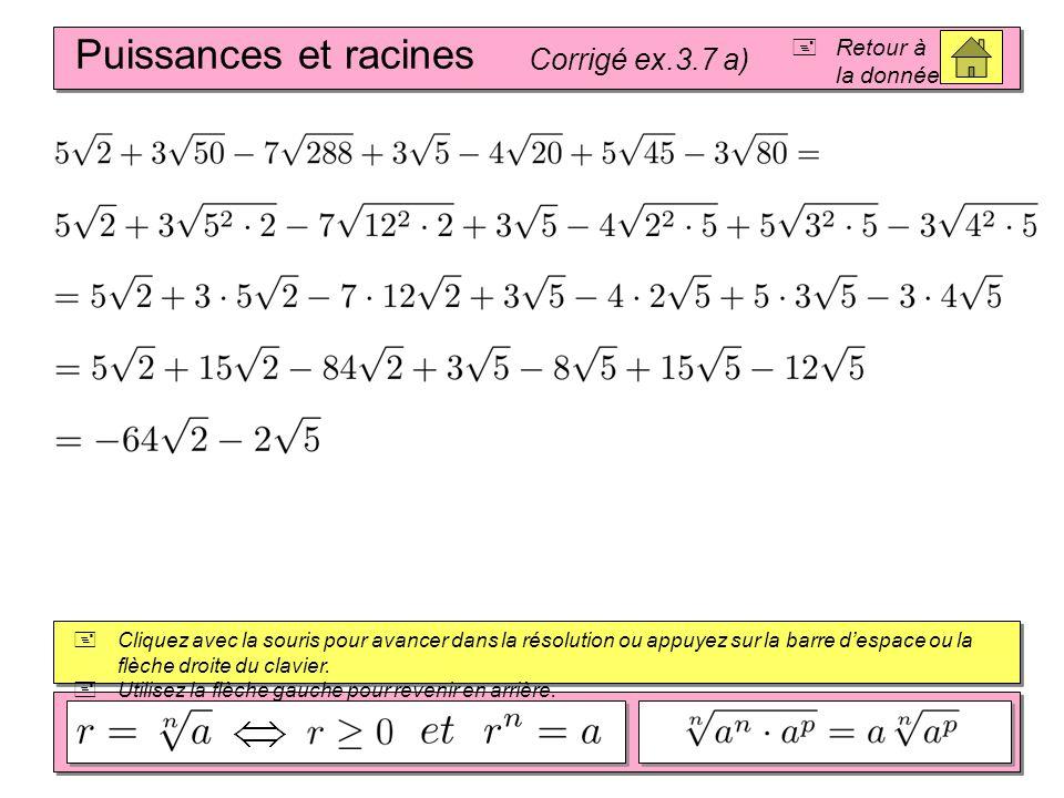 (A + B) 2 = A 2 + 2AB + B 2 (A – B) 2 = A 2 – 2AB + B 2 (A – B)(A + B) = A 2 – B 2 Puissances et racines Corrigé ex.3.7 a)  Cliquez avec la souris pour avancer dans la résolution ou appuyez sur la barre d'espace ou la flèche droite du clavier.