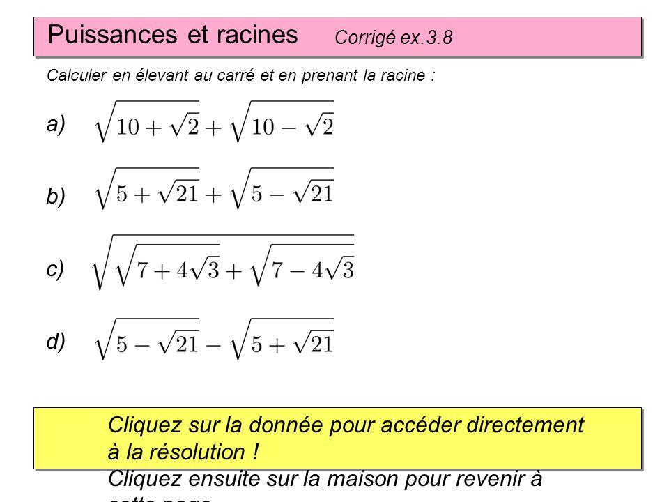 Puissances et racines Corrigé ex.3.8 Calculer en élevant au carré et en prenant la racine : a) Cliquez sur la donnée pour accéder directement à la rés