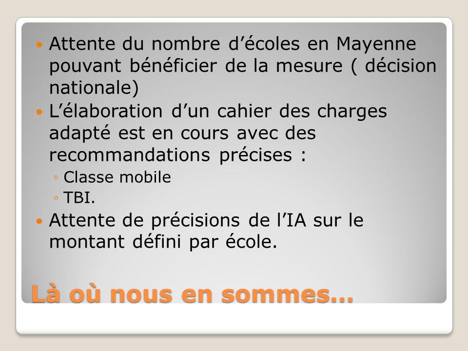 Là où nous en sommes… Attente du nombre d'écoles en Mayenne pouvant bénéficier de la mesure ( décision nationale) L'élaboration d'un cahier des charge