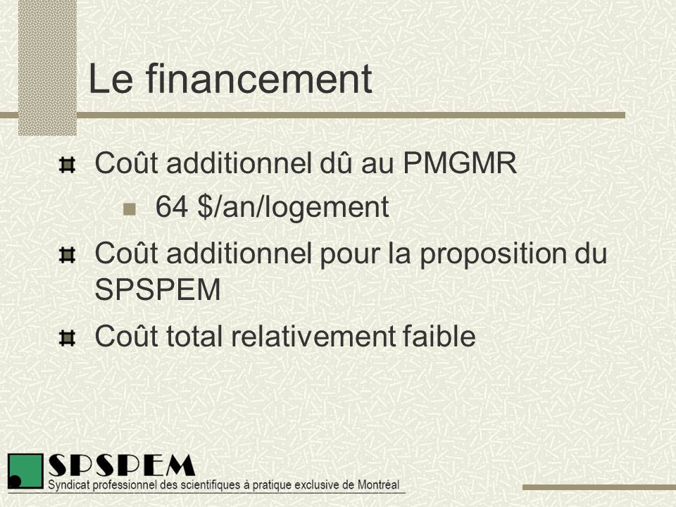 Le financement Coût additionnel dû au PMGMR 64 $/an/logement Coût additionnel pour la proposition du SPSPEM Coût total relativement faible
