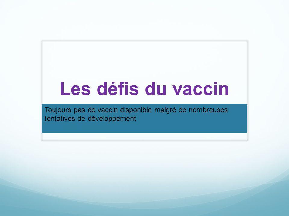 Les défis du vaccin Toujours pas de vaccin disponible malgré de nombreuses tentatives de développement