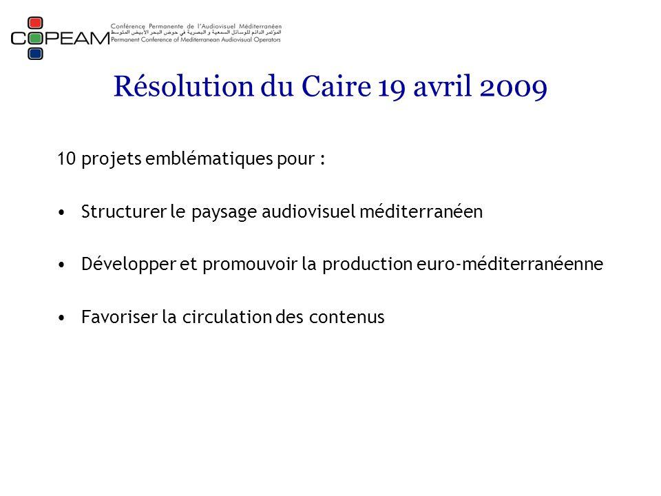 Résolution du Caire 19 avril 2009 10 projets emblématiques pour : Structurer le paysage audiovisuel méditerranéen Développer et promouvoir la production euro-méditerranéenne Favoriser la circulation des contenus