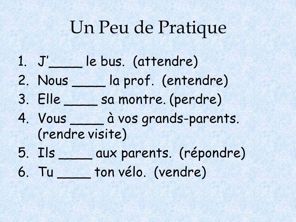 Un Peu de Pratique 1.J'____ le bus. (attendre) 2.Nous ____ la prof. (entendre) 3.Elle ____ sa montre. (perdre) 4.Vous ____ à vos grands-parents. (rend