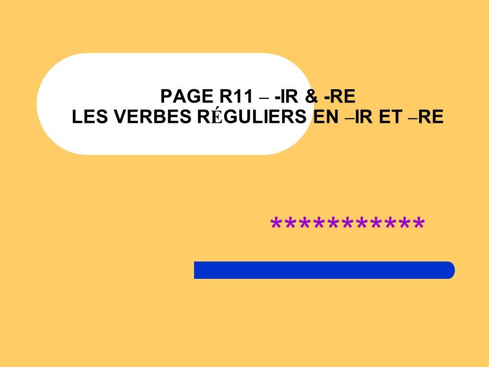 PAGE R11 – -IR & -RE LES VERBES R É GULIERS EN – IR ET – RE ***********