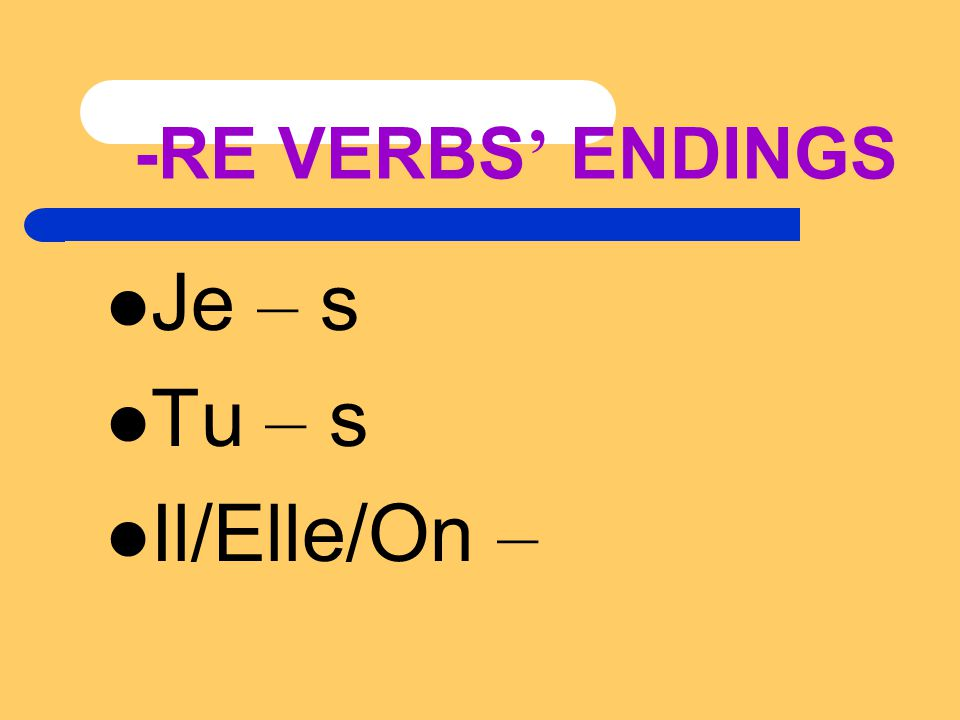 -RE VERBS ' ENDINGS Je – s Tu – s Il/Elle/On –