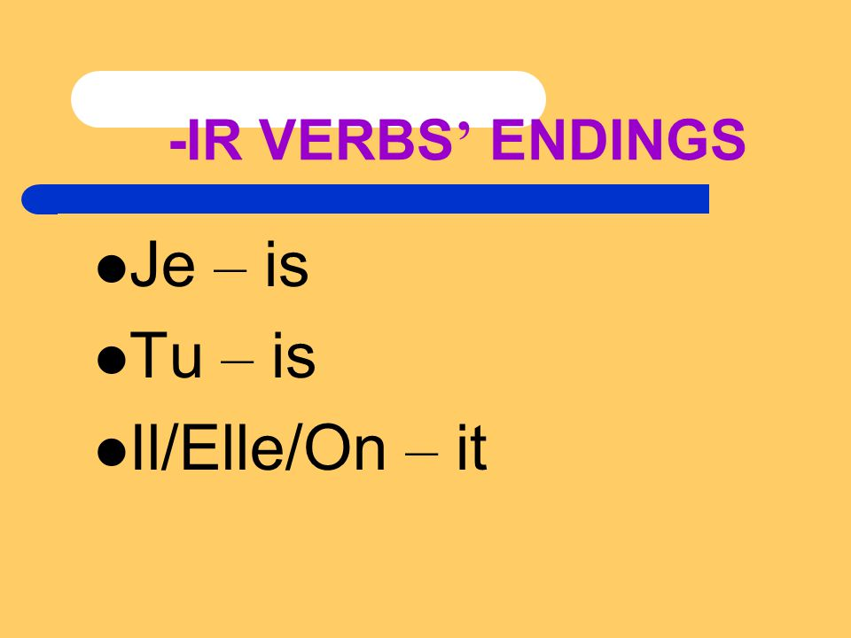 -IR VERBS ' ENDINGS Je – is Tu – is Il/Elle/On – it