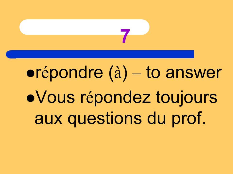 7 r é pondre ( à ) – to answer Vous r é pondez toujours aux questions du prof.