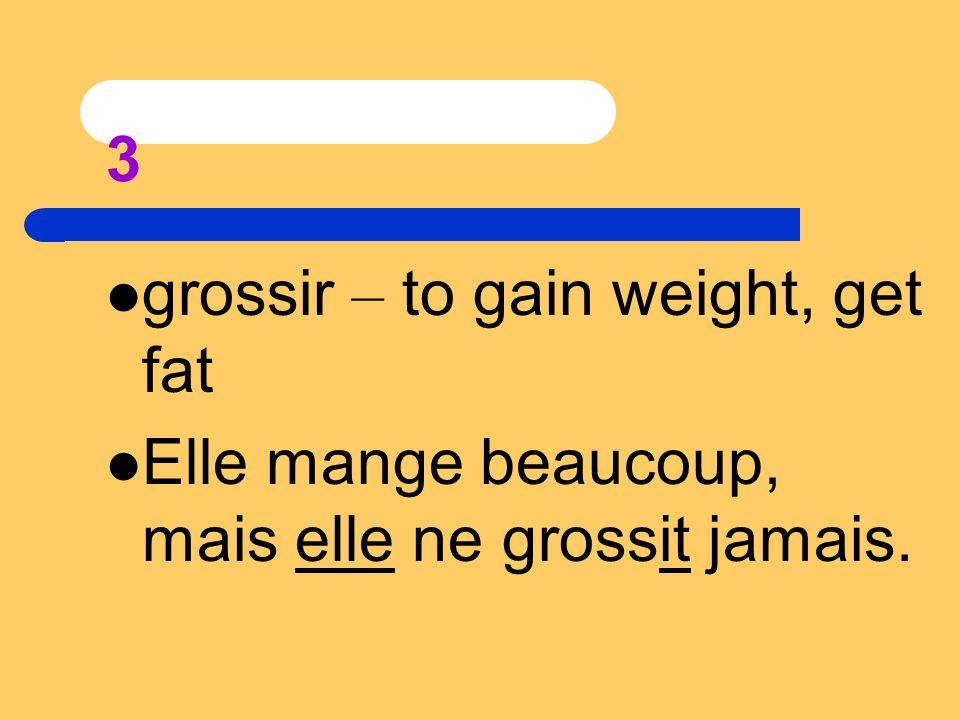 3 grossir – to gain weight, get fat Elle mange beaucoup, mais elle ne grossit jamais.