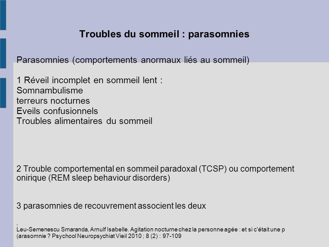 Troubles du sommeil : parasomnies Parasomnies (comportements anormaux liés au sommeil) 1 Réveil incomplet en sommeil lent : Somnambulisme terreurs noc