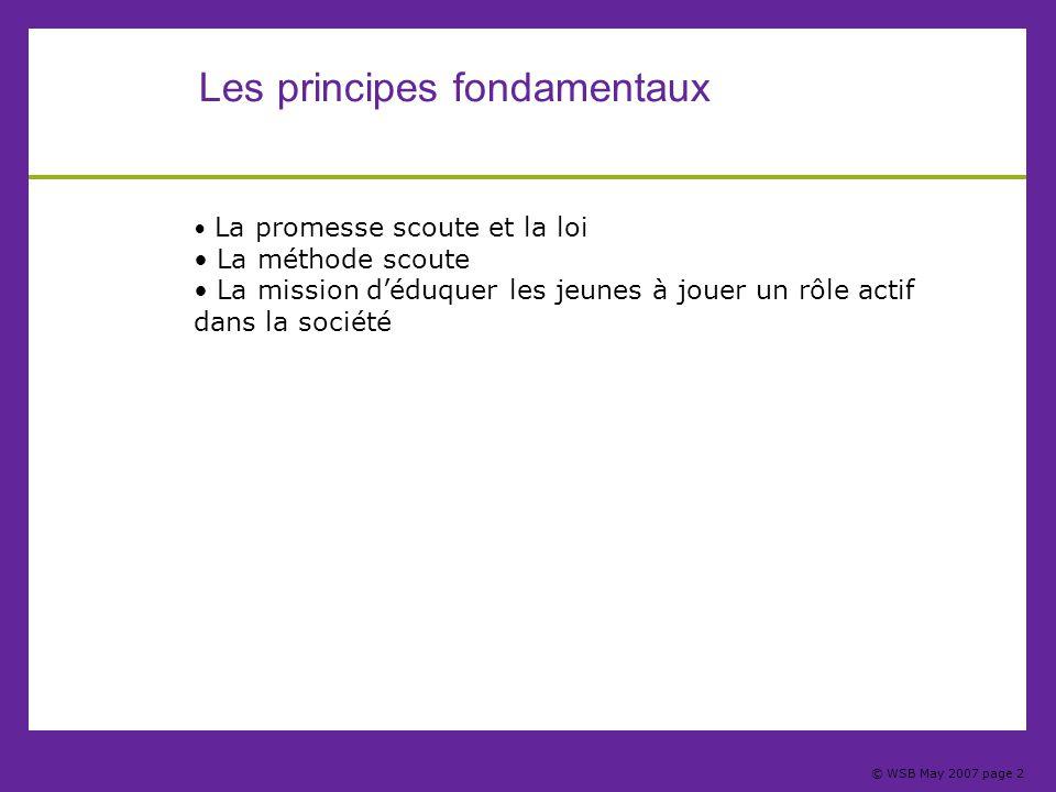 © WSB May 2007 page 2 Les principes fondamentaux La promesse scoute et la loi La méthode scoute La mission d'éduquer les jeunes à jouer un rôle actif