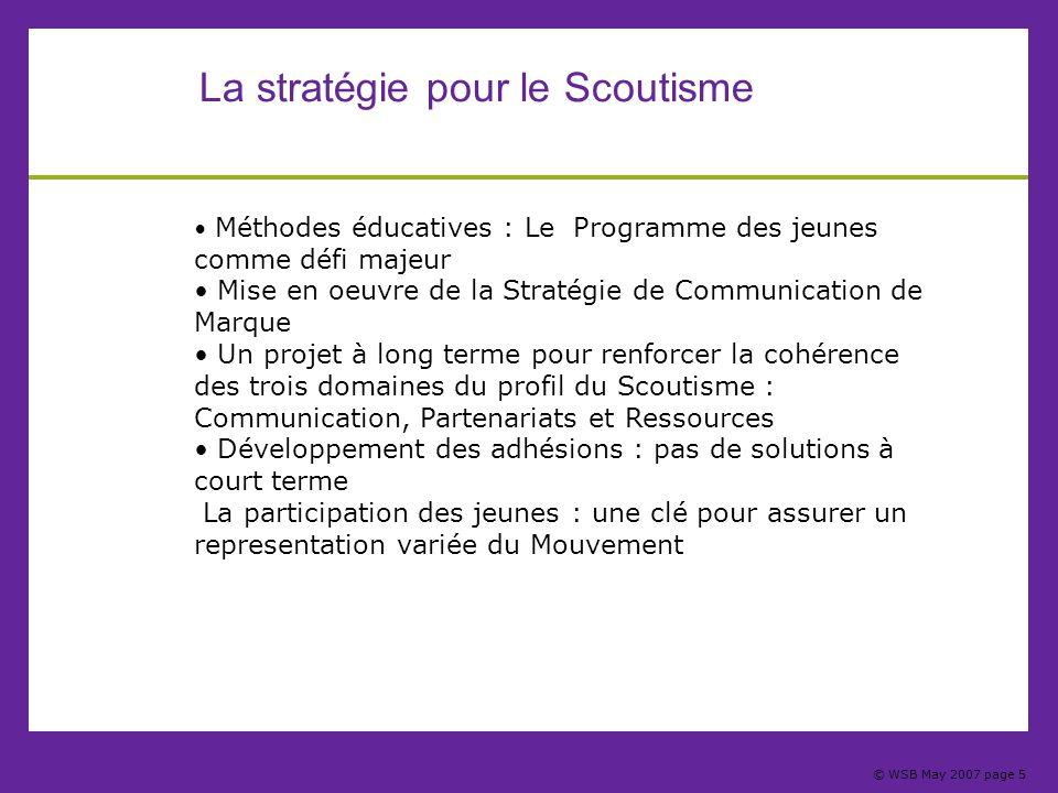 © WSB May 2007 page 5 La stratégie pour le Scoutisme Méthodes éducatives : Le Programme des jeunes comme défi majeur Mise en oeuvre de la Stratégie de
