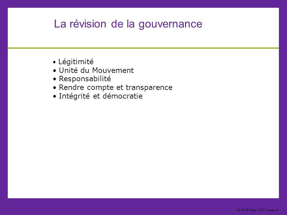 © WSB May 2007 page 6 La révision de la gouvernance Légitimité Unité du Mouvement Responsabilité Rendre compte et transparence Intégrité et démocratie
