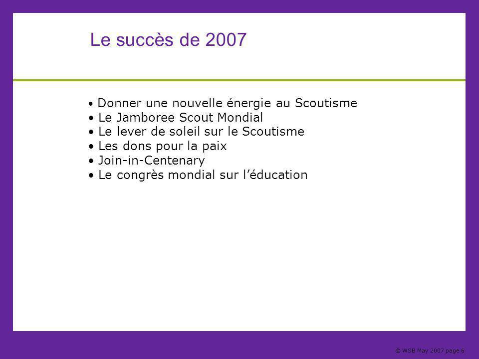 © WSB May 2007 page 6 Le succès de 2007 Donner une nouvelle énergie au Scoutisme Le Jamboree Scout Mondial Le lever de soleil sur le Scoutisme Les dons pour la paix Join-in-Centenary Le congrès mondial sur l'éducation