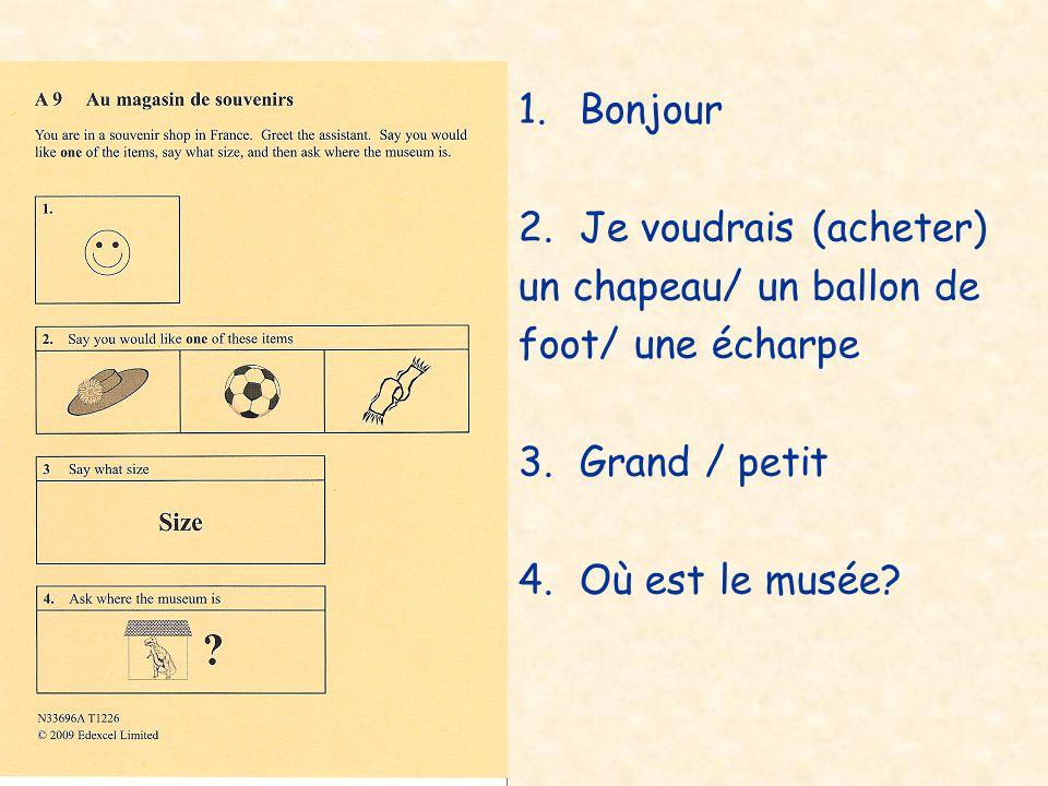 1.Bonjour 2.Je voudrais (acheter) un chapeau/ un ballon de foot/ une écharpe 3.Grand / petit 4.Où est le musée?