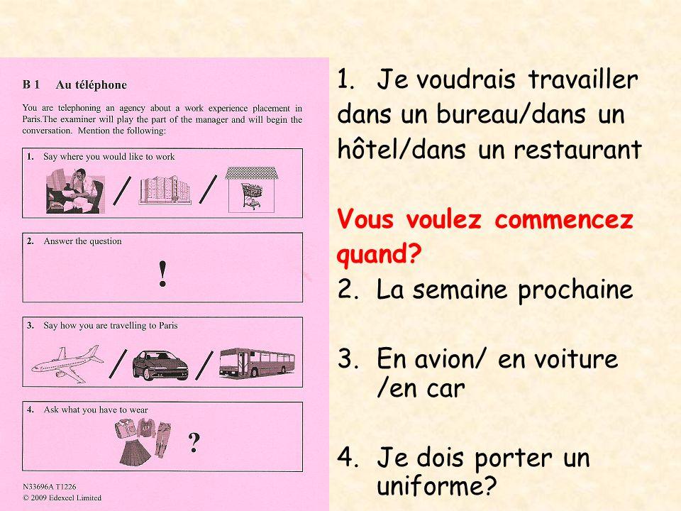 1.Je voudrais travailler dans un bureau/dans un hôtel/dans un restaurant Vous voulez commencez quand? 2.La semaine prochaine 3. En avion/ en voiture /