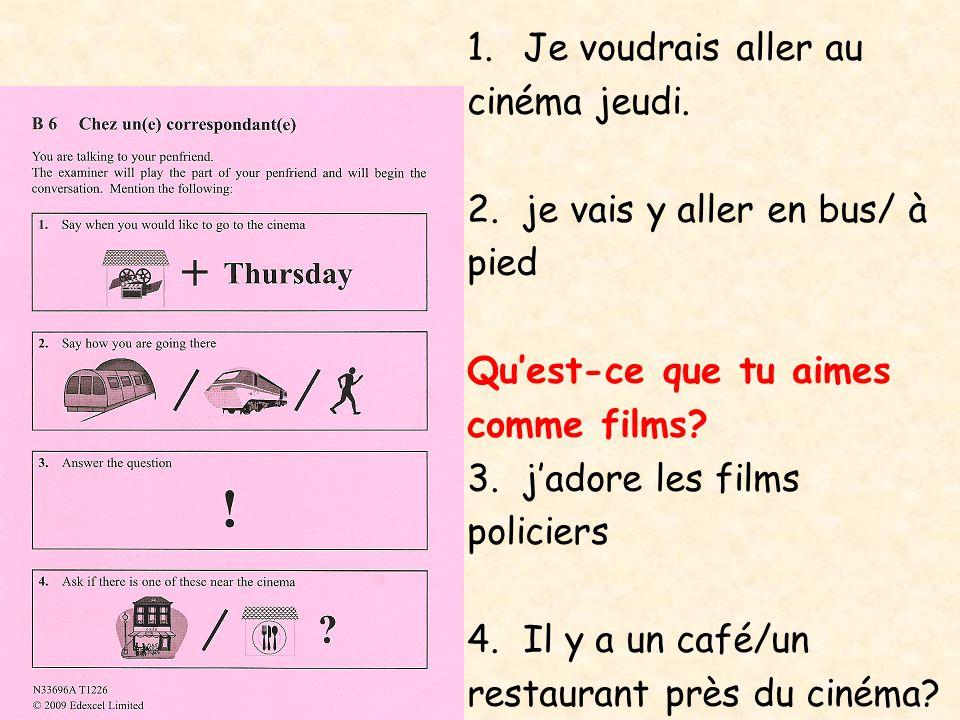 1.Je voudrais aller au cinéma jeudi. 2.je vais y aller en bus/ à pied Qu'est-ce que tu aimes comme films? 3.j'adore les films policiers 4.Il y a un ca