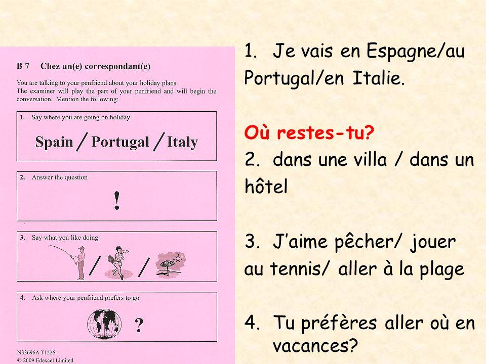 1.Je vais en Espagne/au Portugal/en Italie. Où restes-tu? 2.dans une villa / dans un hôtel 3.J'aime pêcher/ jouer au tennis/ aller à la plage 4.Tu pré