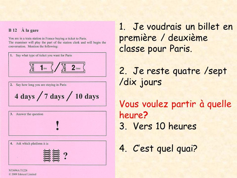 1.Je voudrais un billet en première / deuxième classe pour Paris. 2.Je reste quatre /sept /dix jours Vous voulez partir à quelle heure? 3.Vers 10 heur