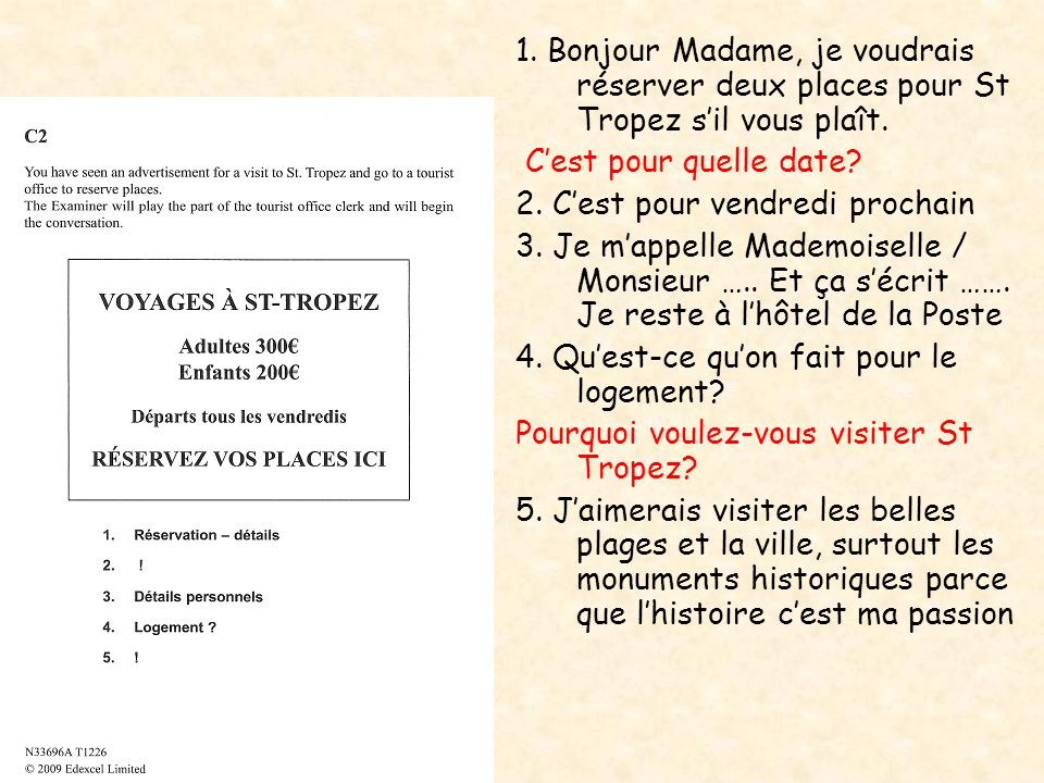 1. Bonjour Madame, je voudrais réserver deux places pour St Tropez s'il vous plaît. C'est pour quelle date? 2. C'est pour vendredi prochain 3. Je m'ap