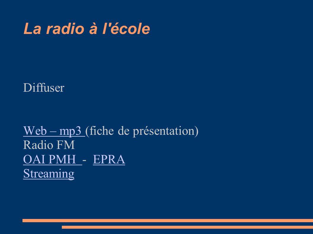 La radio à l école Diffuser Web – mp3 Web – mp3 (fiche de présentation) Radio FM OAI PMH OAI PMH - EPRAEPRA Streaming