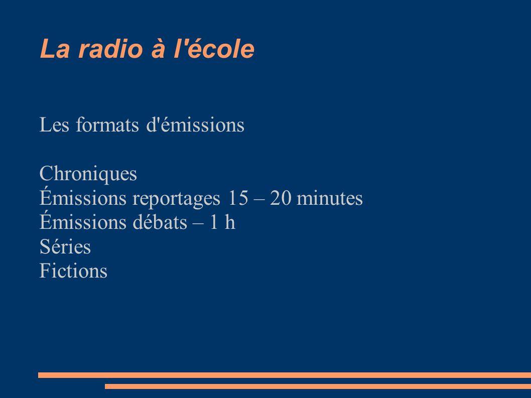 La radio à l école Les formats d émissions Chroniques Émissions reportages 15 – 20 minutes Émissions débats – 1 h Séries Fictions