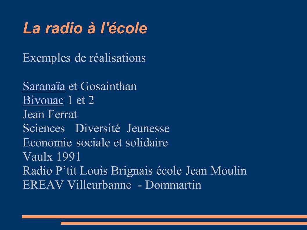 La radio à l école Exemples de réalisations SaranaïaSaranaïa et Gosainthan BivouacBivouac 1 et 2 Jean Ferrat Sciences Diversité Jeunesse Economie sociale et solidaire Vaulx 1991 Radio P'tit Louis Brignais école Jean Moulin EREAV Villeurbanne - Dommartin