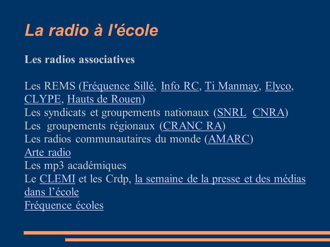 La radio à l école Les radios associatives Les REMS (Fréquence Sillé, Info RC, Ti Manmay, Elyco, CLYPE, Hauts de Rouen)Fréquence SilléInfo RCTi ManmayElyco CLYPEHauts de Rouen Les syndicats et groupements nationaux (SNRL CNRA)SNRLCNRA Les groupements régionaux (CRANC RA)CRANC RA Les radios communautaires du monde (AMARC)AMARC Arte radio Les mp3 académiques Le CLEMI et les Crdp, la semaine de la presse et des médias dans l'écoleCLEMIla semaine de la presse et des médias dans l'école Fréquence écoles
