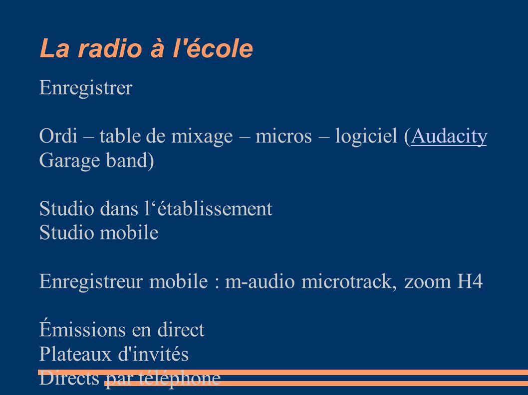 La radio à l école Enregistrer Ordi – table de mixage – micros – logiciel (AudacityAudacity Garage band) Studio dans l'établissement Studio mobile Enregistreur mobile : m-audio microtrack, zoom H4 Émissions en direct Plateaux d invités Directs par téléphone