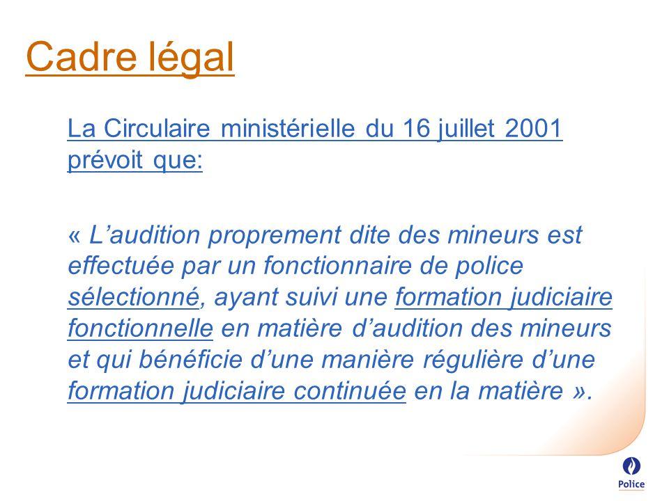 Cadre légal La Circulaire ministérielle du 16 juillet 2001 prévoit que: « L'audition proprement dite des mineurs est effectuée par un fonctionnaire de police sélectionné, ayant suivi une formation judiciaire fonctionnelle en matière d'audition des mineurs et qui bénéficie d'une manière régulière d'une formation judiciaire continuée en la matière ».